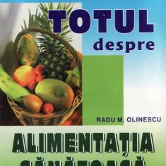 TOTUL DESPRE ALIMENTATIA SANATOASA de RADU M. OLINESCU - Carte Alimentatie