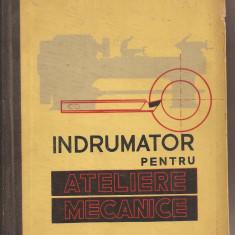 (C1521) INDRUMATOR PENTRU ATELIERE (ATELIERELE) MECANICE DE G. S. GEORGESCU, EDITURA TEHNICA, BUCURESTI, 1961, EDITIA A III-A