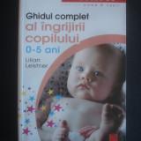 LILIAN LEISTNER - GHIDUL COMPLET AL INGRIJIRII COPILULUI 0-5 ANI, Niculescu