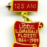 INSIGNA LICEUL IL CARAGIALE PLOIESTI 125 ANI DE LA INFIINTARE 1864 - 1989 INVATAMANT ELEV PROFESOR