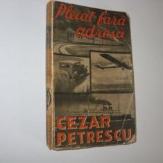 CEZAR PETRESCU - PLECAT FARA ADRESA ( 1932, editia l, foarte rara ) * - Carte Editie princeps